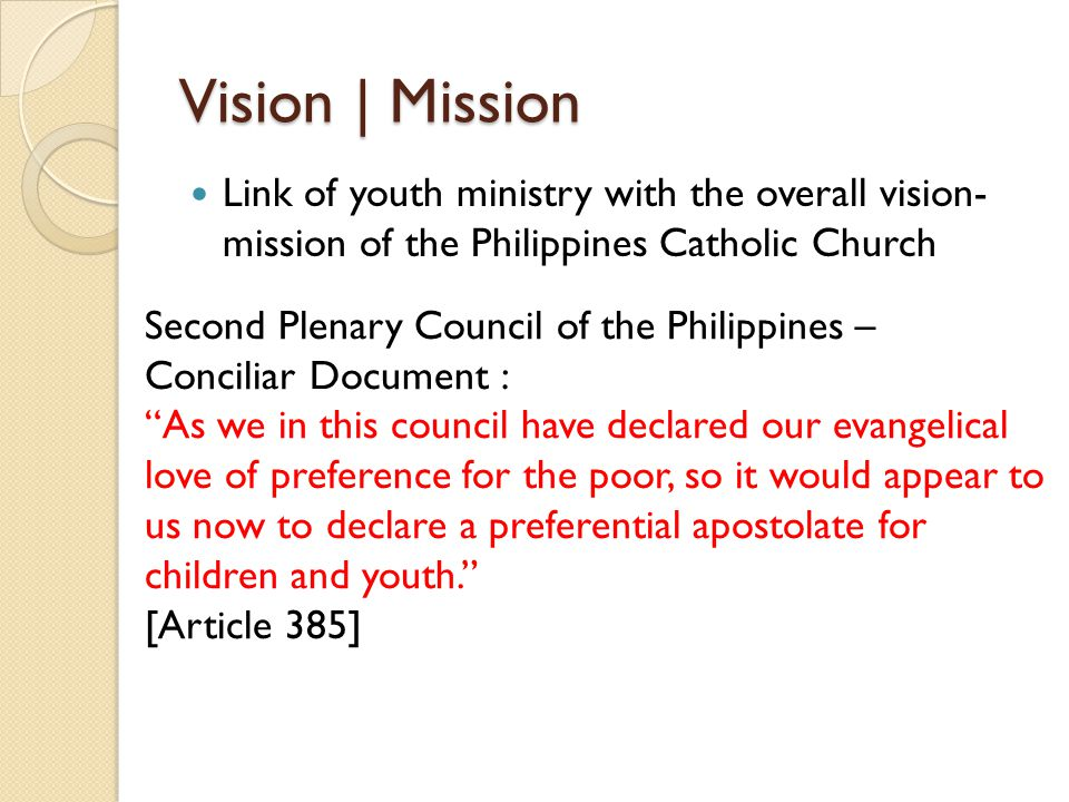 Vision | Mission Link of youth ministry with the overall vision- mission of the Philippines Catholic Church Second Plenary Council of the Philippines – Conciliar Document : As we in this council have declared our evangelical love of preference for the poor, so it would appear to us now to declare a preferential apostolate for children and youth. [Article 385]