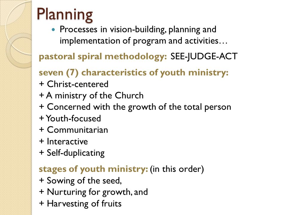 Planning Processes in vision-building, planning and implementation of program and activities… pastoral spiral methodology: SEE-JUDGE-ACT seven (7) characteristics of youth ministry: + Christ-centered + A ministry of the Church + Concerned with the growth of the total person + Youth-focused + Communitarian + Interactive + Self-duplicating stages of youth ministry: (in this order) + Sowing of the seed, + Nurturing for growth, and + Harvesting of fruits