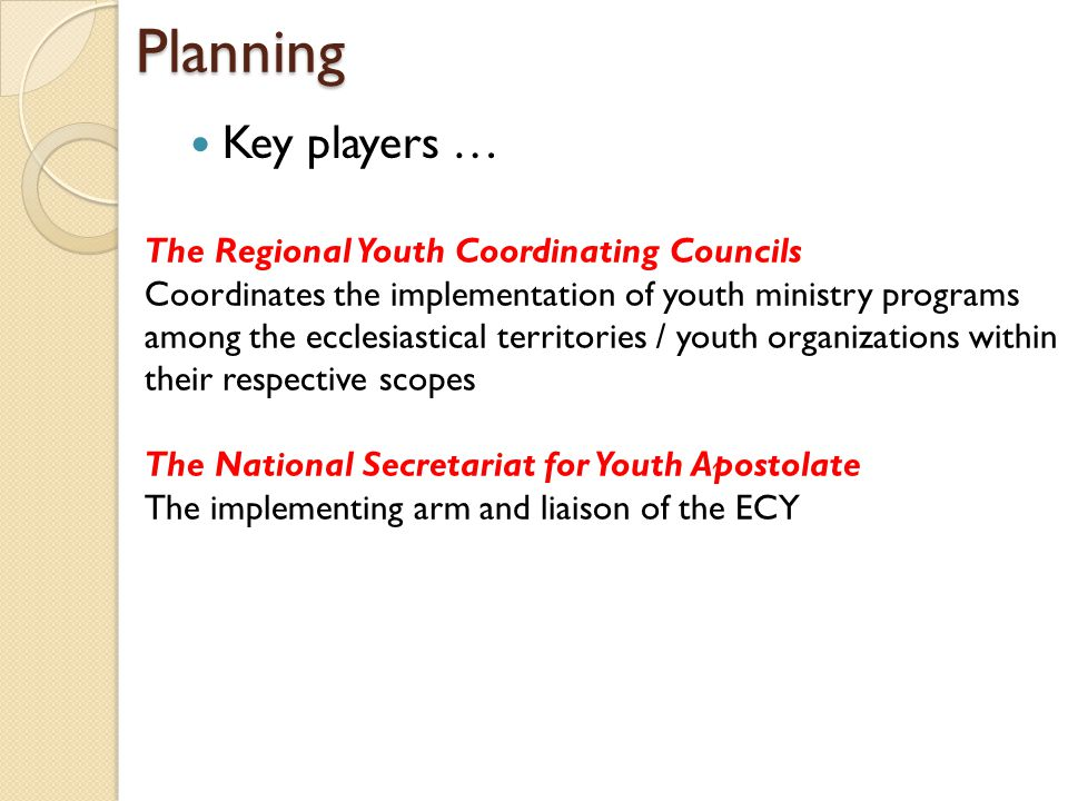 Planning Key players … The Regional Youth Coordinating Councils Coordinates the implementation of youth ministry programs among the ecclesiastical territories / youth organizations within their respective scopes The National Secretariat for Youth Apostolate The implementing arm and liaison of the ECY