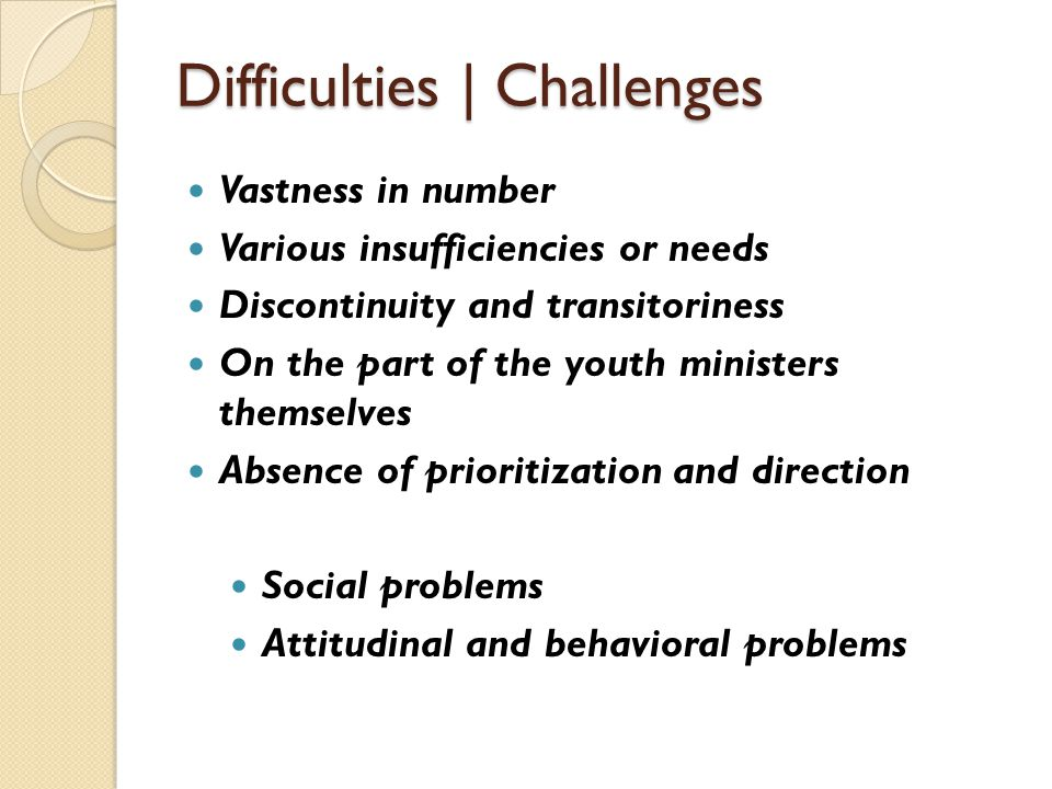 Difficulties | Challenges Vastness in number Various insufficiencies or needs Discontinuity and transitoriness On the part of the youth ministers themselves Absence of prioritization and direction Social problems Attitudinal and behavioral problems