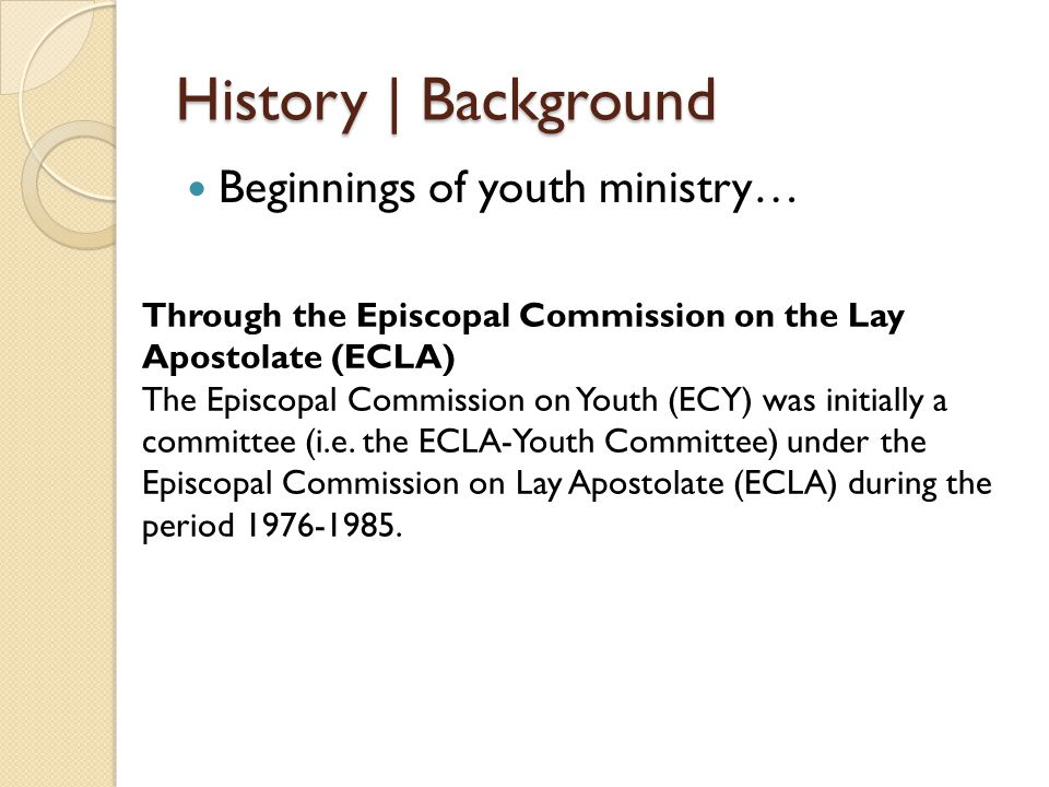 History | Background Beginnings of youth ministry… Through the Episcopal Commission on the Lay Apostolate (ECLA) The Episcopal Commission on Youth (EC