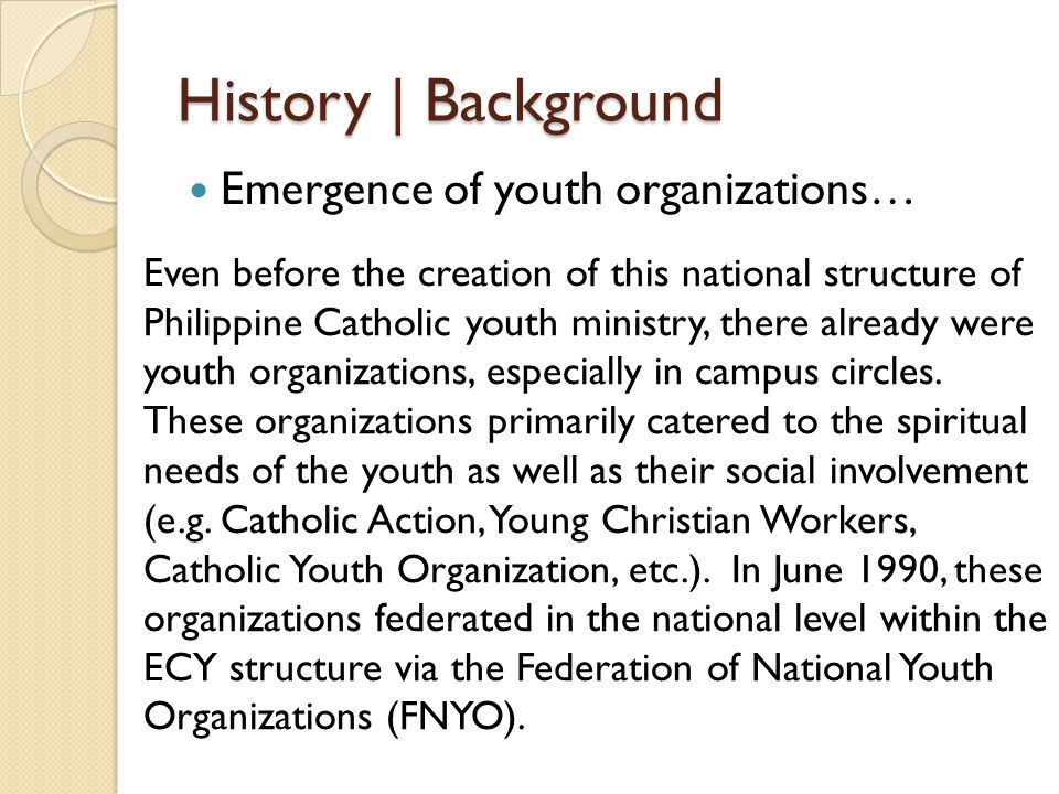 History | Background Emergence of youth organizations… Even before the creation of this national structure of Philippine Catholic youth ministry, there already were youth organizations, especially in campus circles.