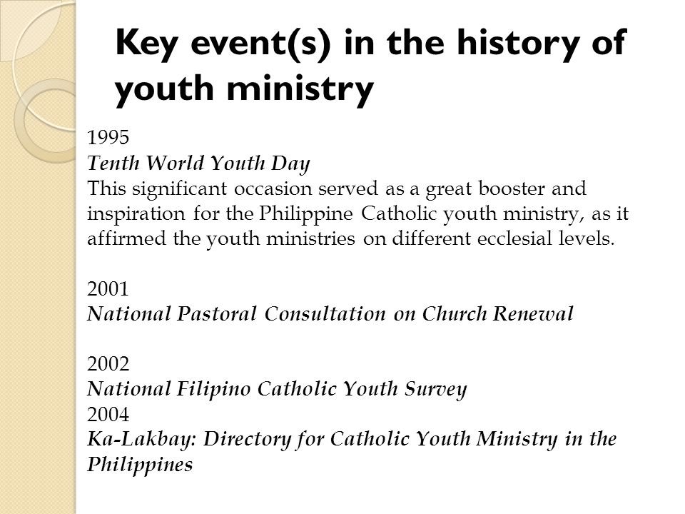 Key event(s) in the history of youth ministry 1995 Tenth World Youth Day This significant occasion served as a great booster and inspiration for the Philippine Catholic youth ministry, as it affirmed the youth ministries on different ecclesial levels.