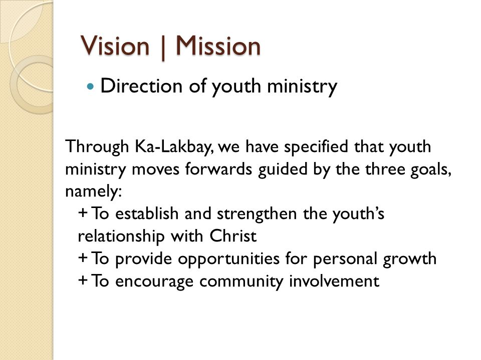 Vision | Mission Direction of youth ministry Through Ka-Lakbay, we have specified that youth ministry moves forwards guided by the three goals, namely: + To establish and strengthen the youth's relationship with Christ + To provide opportunities for personal growth + To encourage community involvement