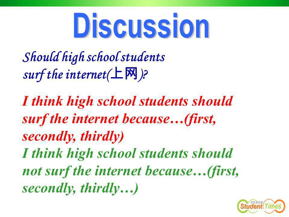 Should high school students surf the internet( 上网 )? I think high school students should surf the internet because…(first, secondly, thirdly) I think