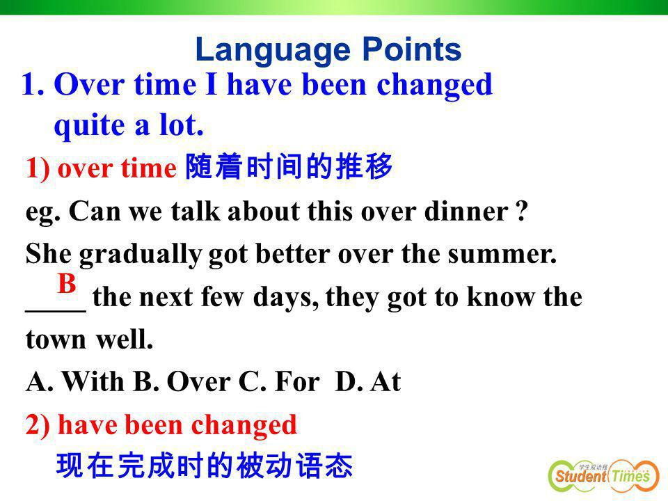 1. Over time I have been changed quite a lot. Language Points 1) over time 随着时间的推移 eg. Can we talk about this over dinner ? She gradually got better o