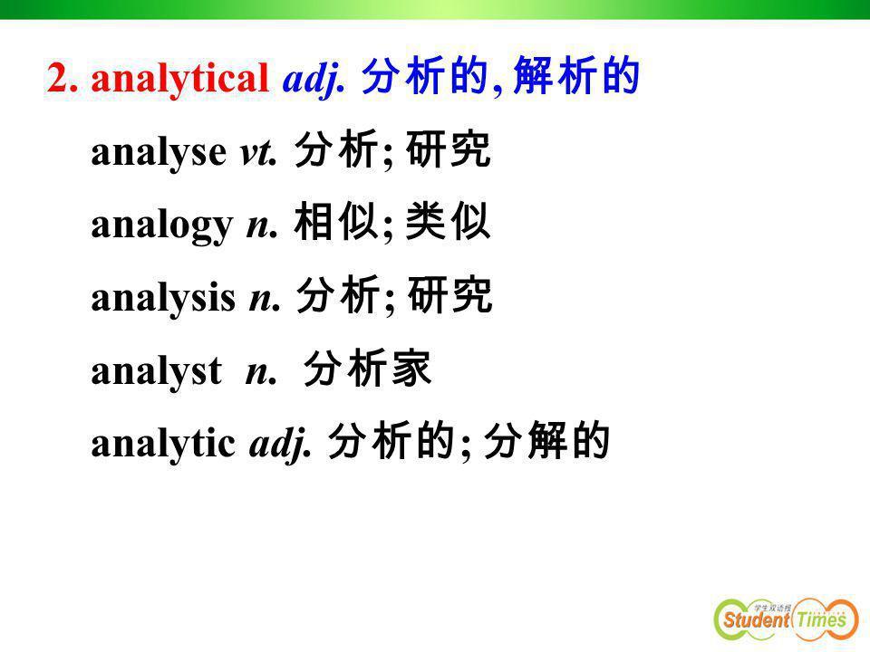 2. analytical adj. 分析的, 解析的 analyse vt. 分析 ; 研究 analogy n. 相似 ; 类似 analysis n. 分析 ; 研究 analyst n. 分析家 analytic adj. 分析的 ; 分解的
