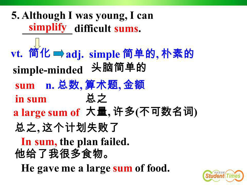 5. Although I was young, I can _________ difficult sums. simplify vt. 简化 adj. simple 简单的, 朴素的 simple-minded sum n. 总数, 算术题, 金额 in sum a large sum of 总