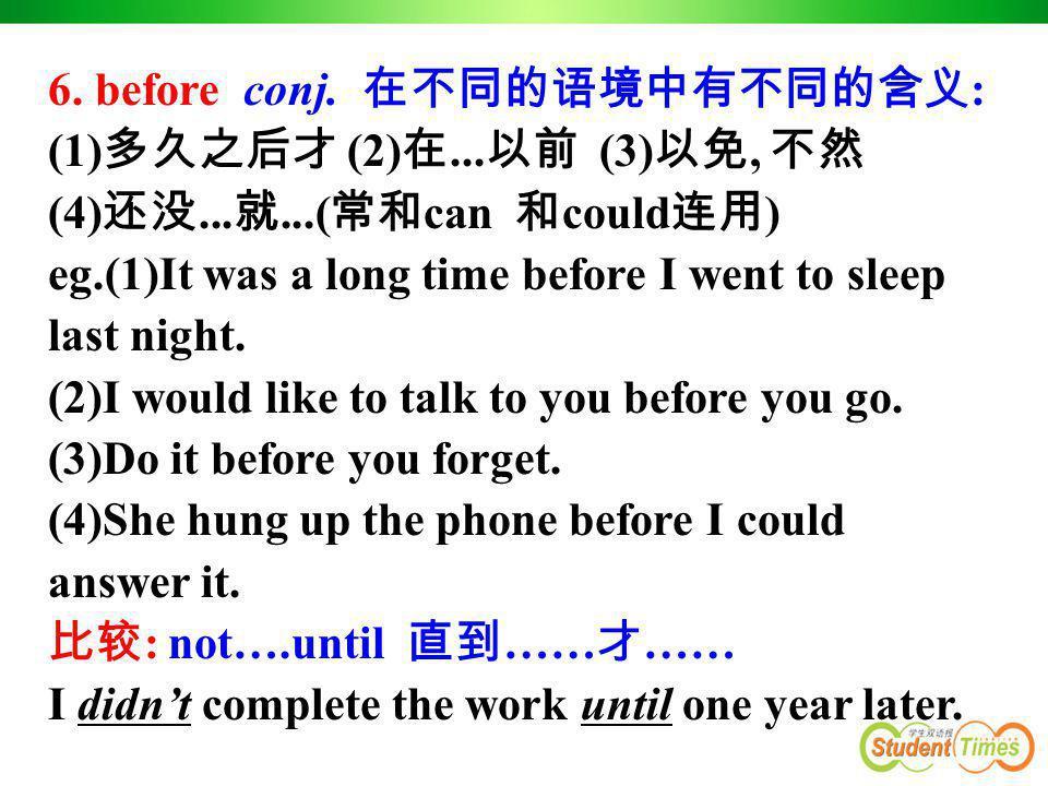 6. before conj. 在不同的语境中有不同的含义 : (1) 多久之后才 (2) 在... 以前 (3) 以免, 不然 (4) 还没... 就...( 常和 can 和 could 连用 ) eg.(1)It was a long time before I went to sleep l