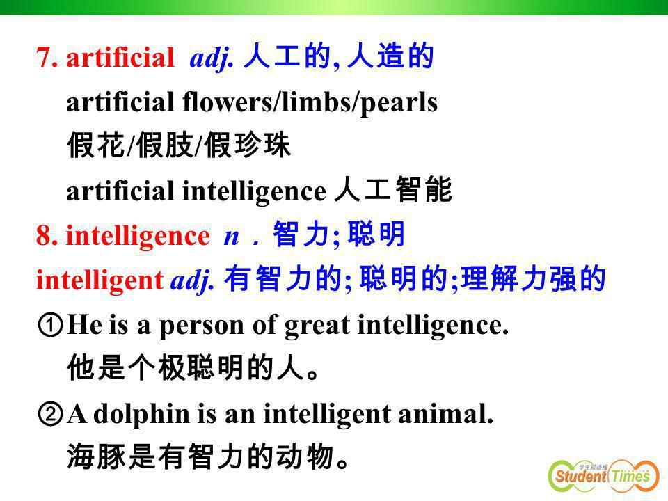 7. artificial adj. 人工的, 人造的 artificial flowers/limbs/pearls 假花 / 假肢 / 假珍珠 artificial intelligence 人工智能 8. intelligence n .智力 ; 聪明 intelligent adj. 有智力