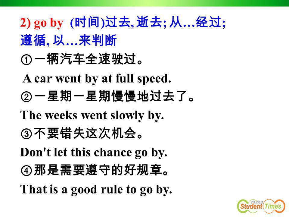 2) go by ( 时间 ) 过去, 逝去 ; 从 … 经过 ; 遵循, 以 … 来判断 ①一辆汽车全速驶过。 A car went by at full speed. ②一星期一星期慢慢地过去了。 The weeks went slowly by. ③不要错失这次机会。 Don't let th