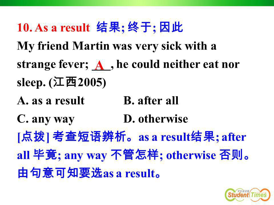 10. As a result 结果 ; 终于 ; 因此 My friend Martin was very sick with a strange fever; ___, he could neither eat nor sleep. ( 江西 2005) A. as a result B. af