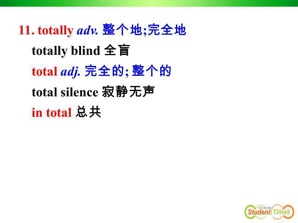 11. totally adv. 整个地 ; 完全地 totally blind 全盲 total adj. 完全的 ; 整个的 total silence 寂静无声 in total 总共