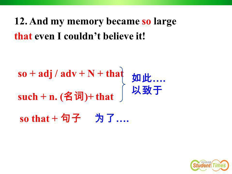 so + adj / adv + N + that such + n. ( 名词 )+ that so that + 句子 如此 …. 以致于 为了 …. 12. And my memory became so large that even I couldn't believe it!