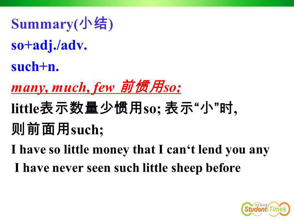"""Summary( 小结 ) so+adj./adv. such+n. many, much, few 前惯用 so; little 表示数量少惯用 so; 表示 """" 小 """" 时, 则前面用 such; I have so little money that I can't lend you any"""