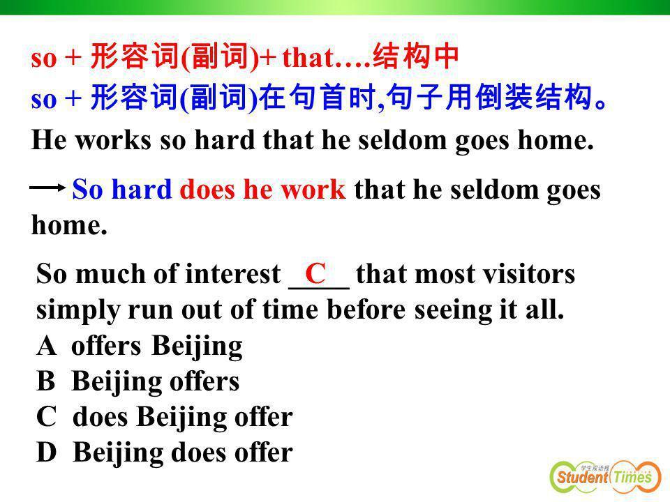 So hard does he work that he seldom goes home. so + 形容词 ( 副词 )+ that…. 结构中 so + 形容词 ( 副词 ) 在句首时, 句子用倒装结构。 He works so hard that he seldom goes home. S