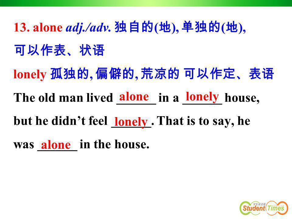 13. alone adj./adv. 独自的 ( 地 ), 单独的 ( 地 ), 可以作表、状语 lonely 孤独的, 偏僻的, 荒凉的 可以作定、表语 The old man lived ______ in a ______ house, but he didn't feel ______.