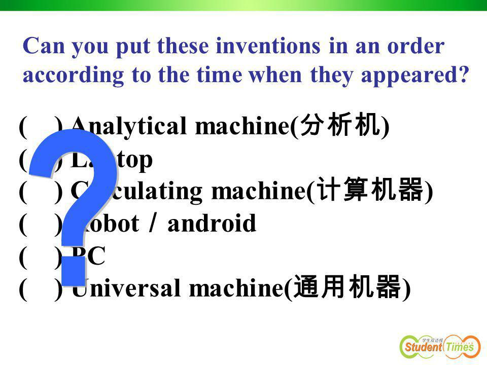 ( ) Analytical machine( 分析机 ) ( ) Laptop ( ) Calculating machine( 计算机器 ) ( ) Robot / android ( ) PC ( ) Universal machine( 通用机器 ) Can you put these in