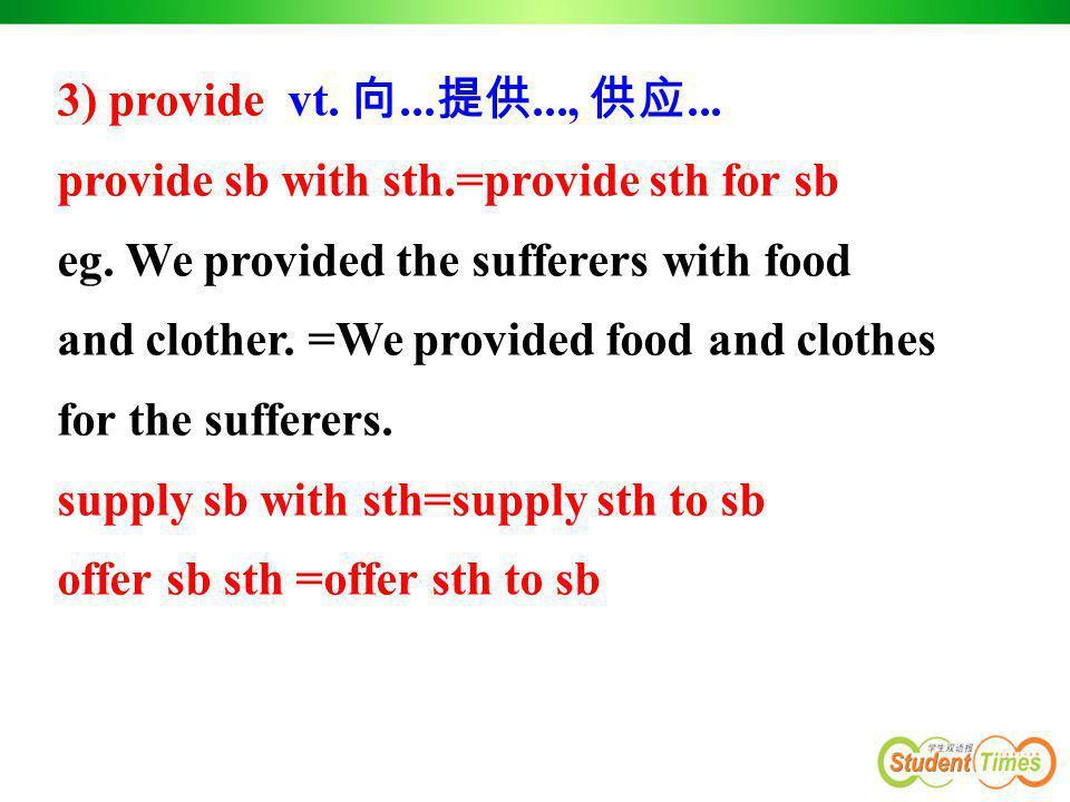 3) provide vt. 向... 提供..., 供应... provide sb with sth.=provide sth for sb eg. We provided the sufferers with food and clother. =We provided food and cl