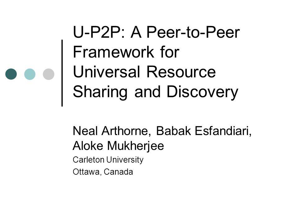 U-P2P: A Peer-to-Peer Framework for Universal Resource Sharing and Discovery Neal Arthorne, Babak Esfandiari, Aloke Mukherjee Carleton University Ottawa, Canada