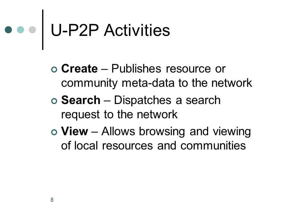 8 U-P2P Activities Create – Publishes resource or community meta-data to the network Search – Dispatches a search request to the network View – Allows browsing and viewing of local resources and communities