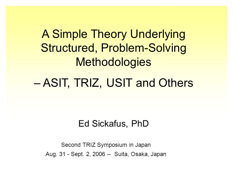 A Simple Theory Underlying Structured, Problem-Solving Methodologies – ASIT, TRIZ, USIT and Others Ed Sickafus, PhD Second TRIZ Symposium in Japan Aug.