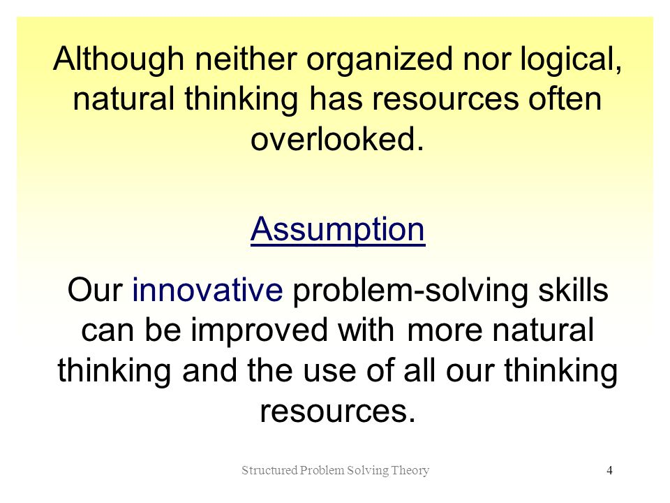 Structured Problem Solving Theory4 Although neither organized nor logical, natural thinking has resources often overlooked.