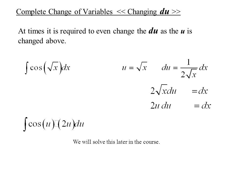 Complete Change of Variables > At times it is required to even change the du as the u is changed above. We will solve this later in the course.