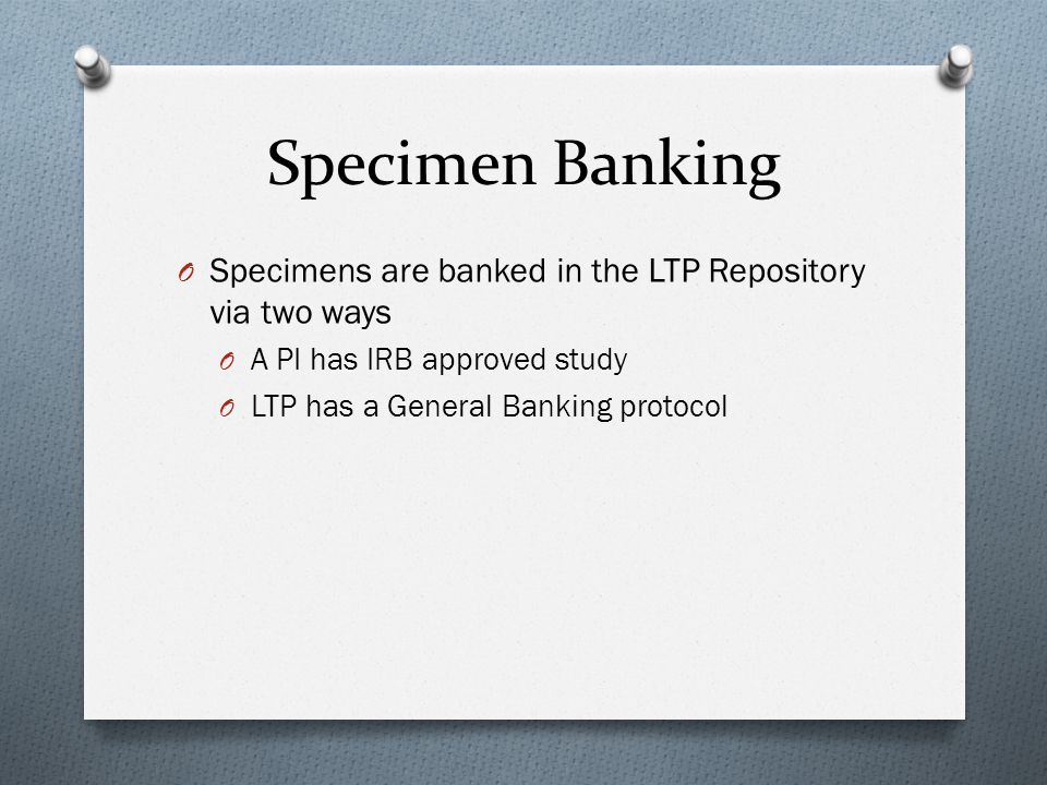 Specimen Banking O Specimens are banked in the LTP Repository via two ways O A PI has IRB approved study O LTP has a General Banking protocol