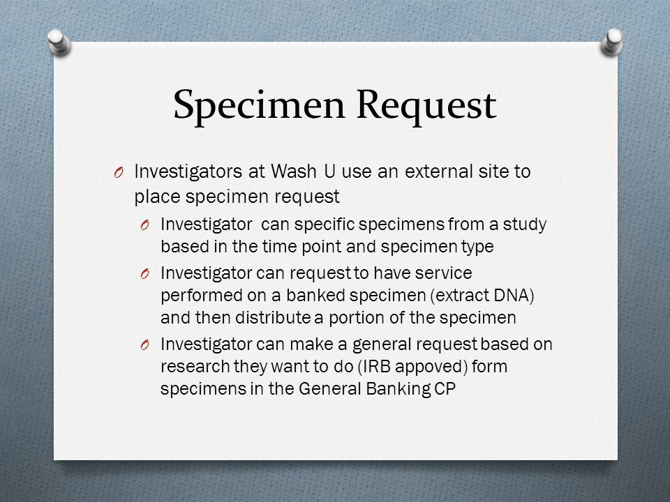 Specimen Request O Investigators at Wash U use an external site to place specimen request O Investigator can specific specimens from a study based in the time point and specimen type O Investigator can request to have service performed on a banked specimen (extract DNA) and then distribute a portion of the specimen O Investigator can make a general request based on research they want to do (IRB appoved) form specimens in the General Banking CP