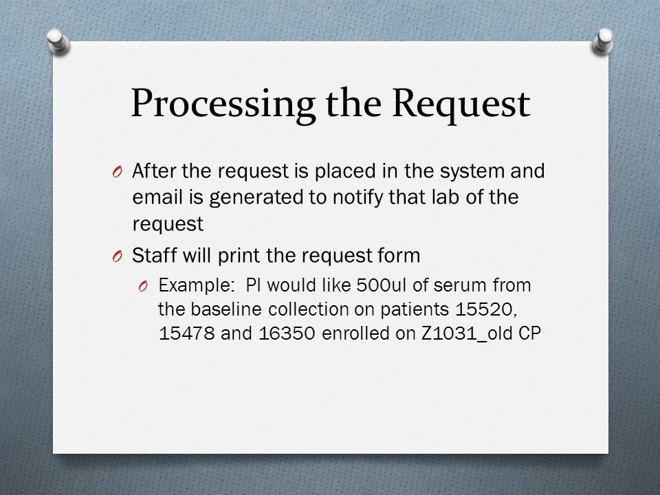 Processing the Request O After the request is placed in the system and email is generated to notify that lab of the request O Staff will print the request form O Example: PI would like 500ul of serum from the baseline collection on patients 15520, 15478 and 16350 enrolled on Z1031_old CP