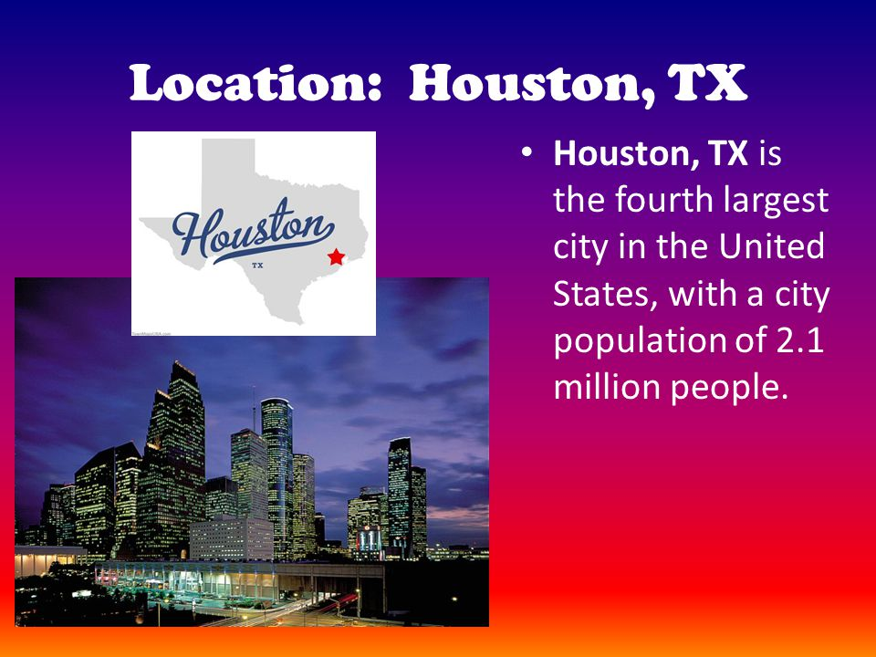 Location: Houston, TX Houston, TX is the fourth largest city in the United States, with a city population of 2.1 million people.