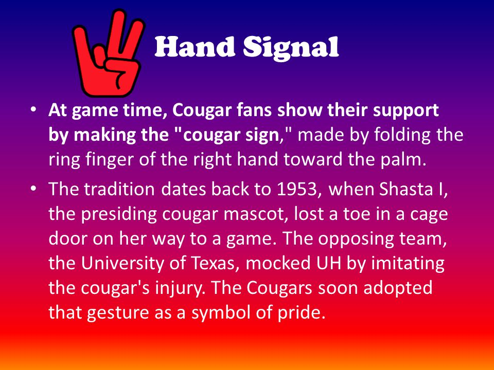 Hand Signal At game time, Cougar fans show their support by making the cougar sign, made by folding the ring finger of the right hand toward the palm.