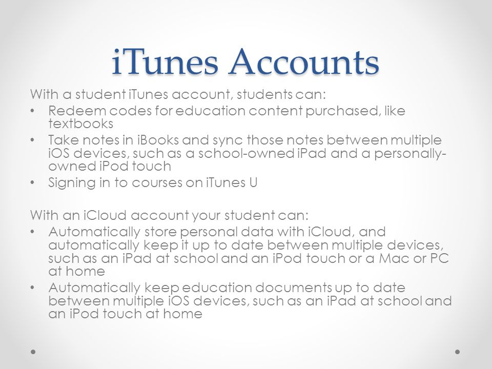 iTunes Accounts With a student iTunes account, students can: Redeem codes for education content purchased, like textbooks Take notes in iBooks and syn