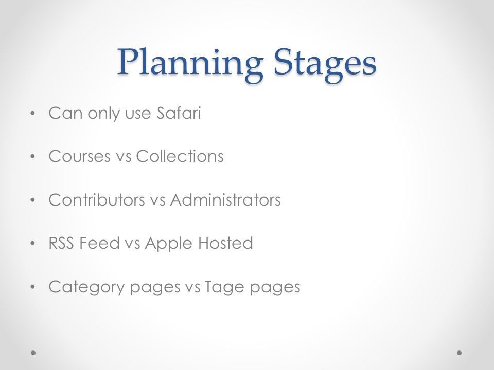 Planning Stages Can only use Safari Courses vs Collections Contributors vs Administrators RSS Feed vs Apple Hosted Category pages vs Tage pages