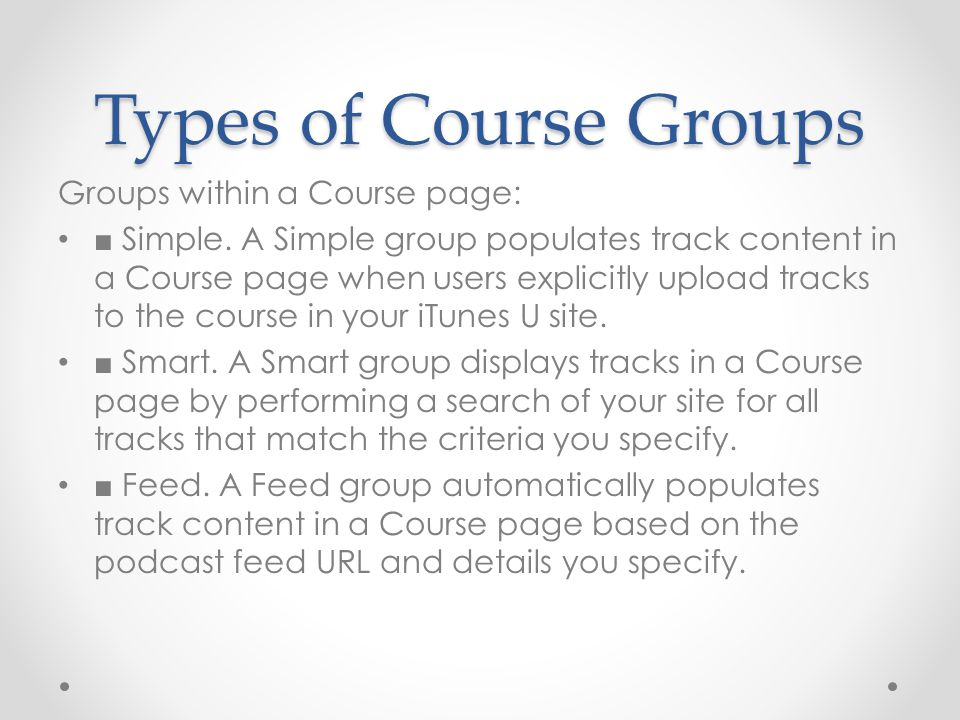 Types of Course Groups Groups within a Course page: ■ Simple. A Simple group populates track content in a Course page when users explicitly upload tra