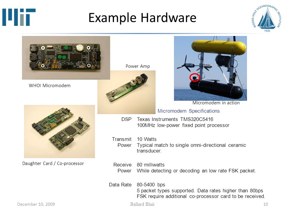 December 10, 2009 Ballard Blair 10 Example Hardware Micromodem Specifications DSPTexas Instruments TMS320C5416 100MHz low-power fixed point processor Transmit Power 10 Watts Typical match to single omni-directional ceramic transducer.