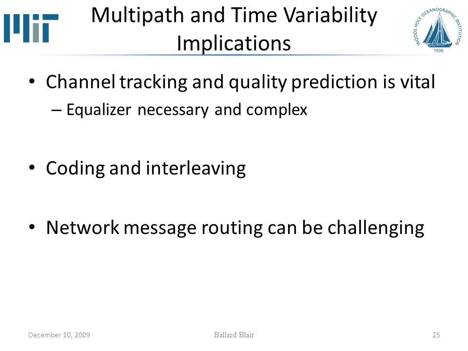 December 10, 2009 Ballard Blair 25 Multipath and Time Variability Implications Channel tracking and quality prediction is vital – Equalizer necessary and complex Coding and interleaving Network message routing can be challenging