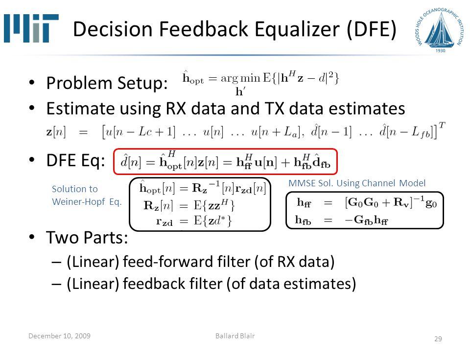 Problem Setup: Estimate using RX data and TX data estimates DFE Eq: Two Parts: – (Linear) feed-forward filter (of RX data) – (Linear) feedback filter (of data estimates) Decision Feedback Equalizer (DFE) December 10, 2009 29 Solution to Weiner-Hopf Eq.