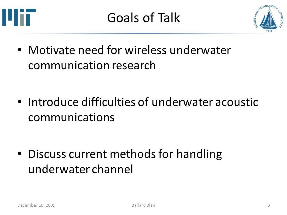 Goals of Talk Motivate need for wireless underwater communication research Introduce difficulties of underwater acoustic communications Discuss current methods for handling underwater channel December 10, 20093Ballard Blair
