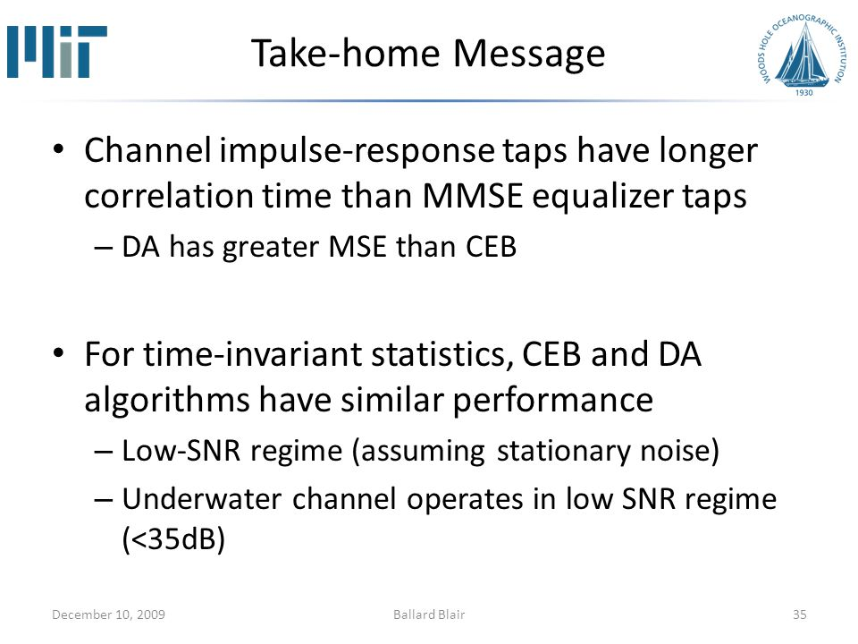 Take-home Message Channel impulse-response taps have longer correlation time than MMSE equalizer taps – DA has greater MSE than CEB For time-invariant statistics, CEB and DA algorithms have similar performance – Low-SNR regime (assuming stationary noise) – Underwater channel operates in low SNR regime (<35dB) December 10, 200935Ballard Blair