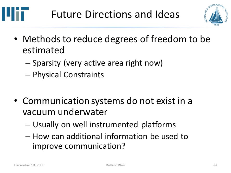 Future Directions and Ideas Methods to reduce degrees of freedom to be estimated – Sparsity (very active area right now) – Physical Constraints Communication systems do not exist in a vacuum underwater – Usually on well instrumented platforms – How can additional information be used to improve communication.