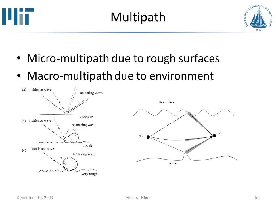 December 10, 2009 Ballard Blair 50 Multipath Micro-multipath due to rough surfaces Macro-multipath due to environment seabed Tx Sea surface Rx