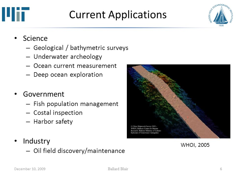 December 10, 2009 Ballard Blair 6 Current Applications Science – Geological / bathymetric surveys – Underwater archeology – Ocean current measurement – Deep ocean exploration Government – Fish population management – Costal inspection – Harbor safety Industry – Oil field discovery/maintenance WHOI, 2005