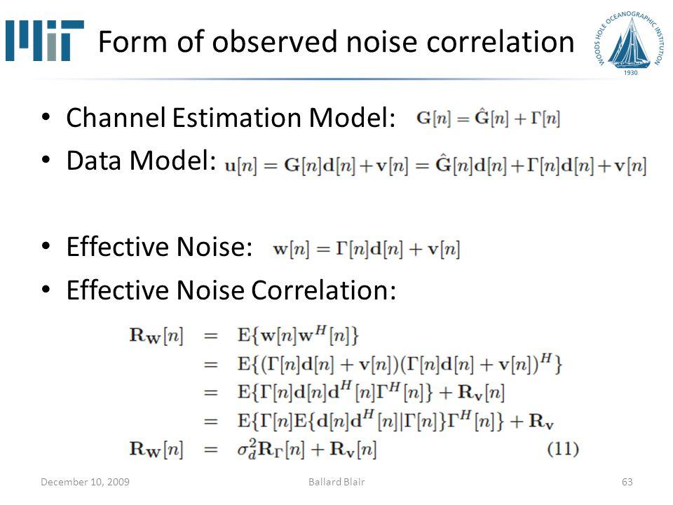 Form of observed noise correlation Channel Estimation Model: Data Model: Effective Noise: Effective Noise Correlation: December 10, 200963Ballard Blair