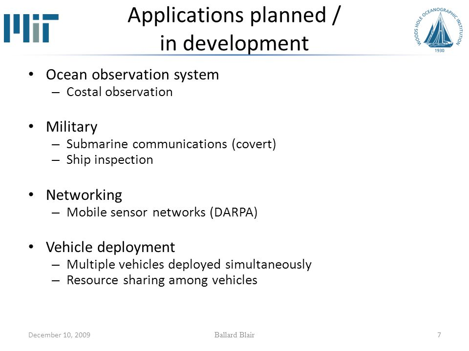 December 10, 2009 Ballard Blair 7 Applications planned / in development Ocean observation system – Costal observation Military – Submarine communications (covert) – Ship inspection Networking – Mobile sensor networks (DARPA) Vehicle deployment – Multiple vehicles deployed simultaneously – Resource sharing among vehicles