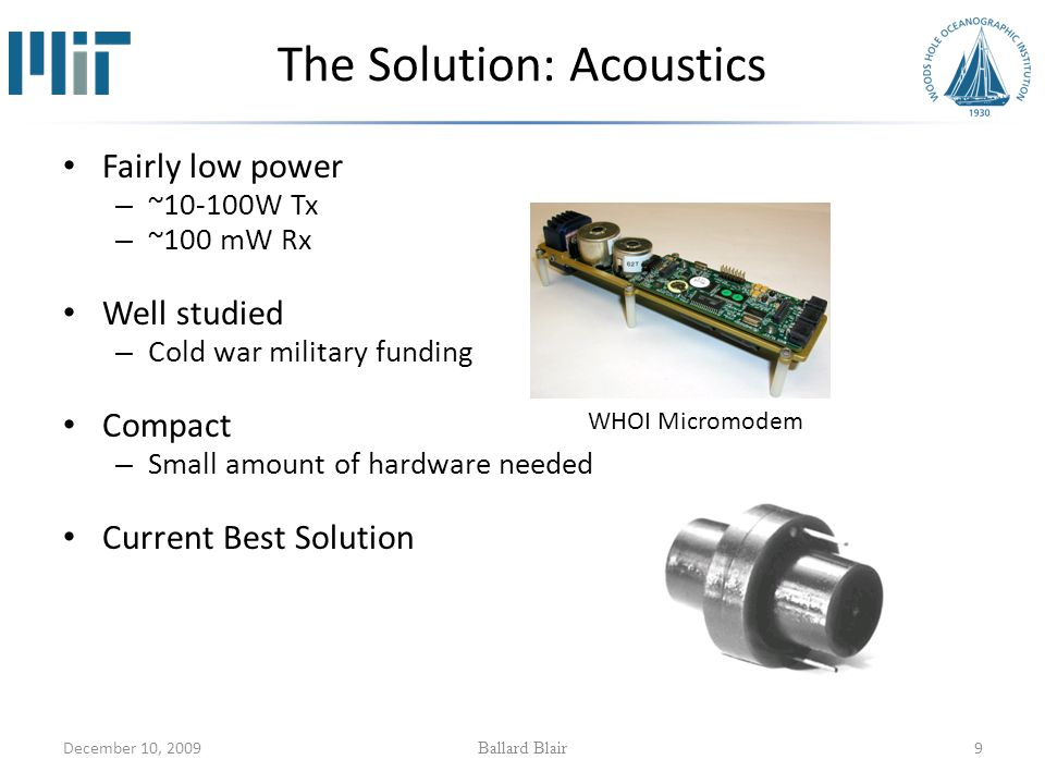 December 10, 2009 Ballard Blair 9 The Solution: Acoustics Fairly low power – ~10-100W Tx – ~100 mW Rx Well studied – Cold war military funding Compact – Small amount of hardware needed Current Best Solution WHOI Micromodem