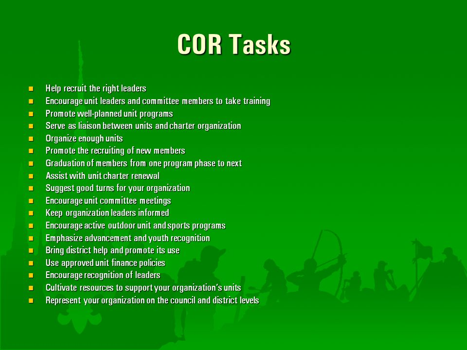 COR Tasks Help recruit the right leaders Help recruit the right leaders Encourage unit leaders and committee members to take training Encourage unit l