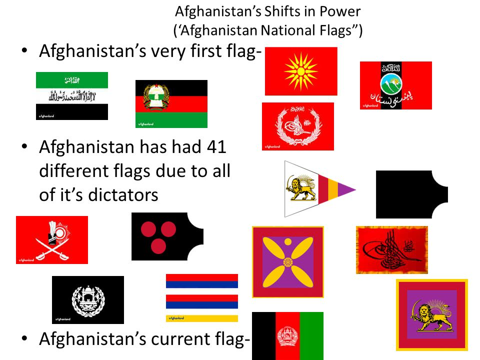 Afghanistan's Shifts in Power ('Afghanistan National Flags ) Afghanistan's very first flag- Afghanistan has had 41 different flags due to all of it's dictators Afghanistan's current flag-