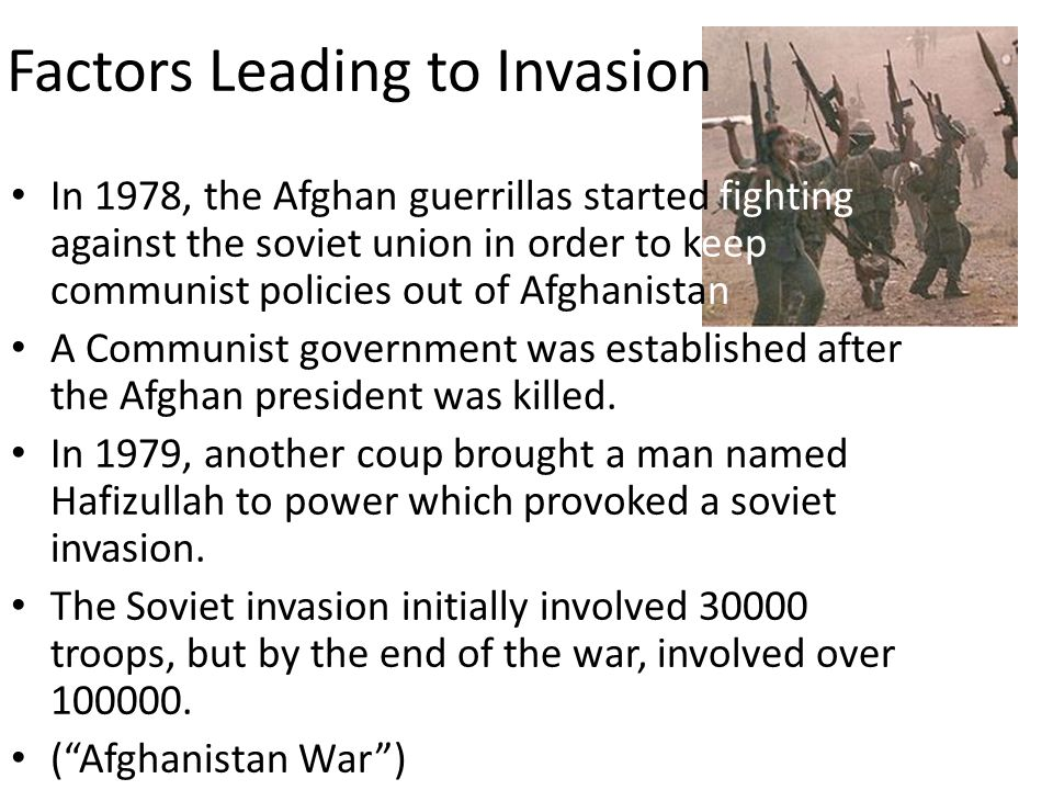 Factors Leading to Invasion In 1978, the Afghan guerrillas started fighting against the soviet union in order to keep communist policies out of Afghanistan A Communist government was established after the Afghan president was killed.